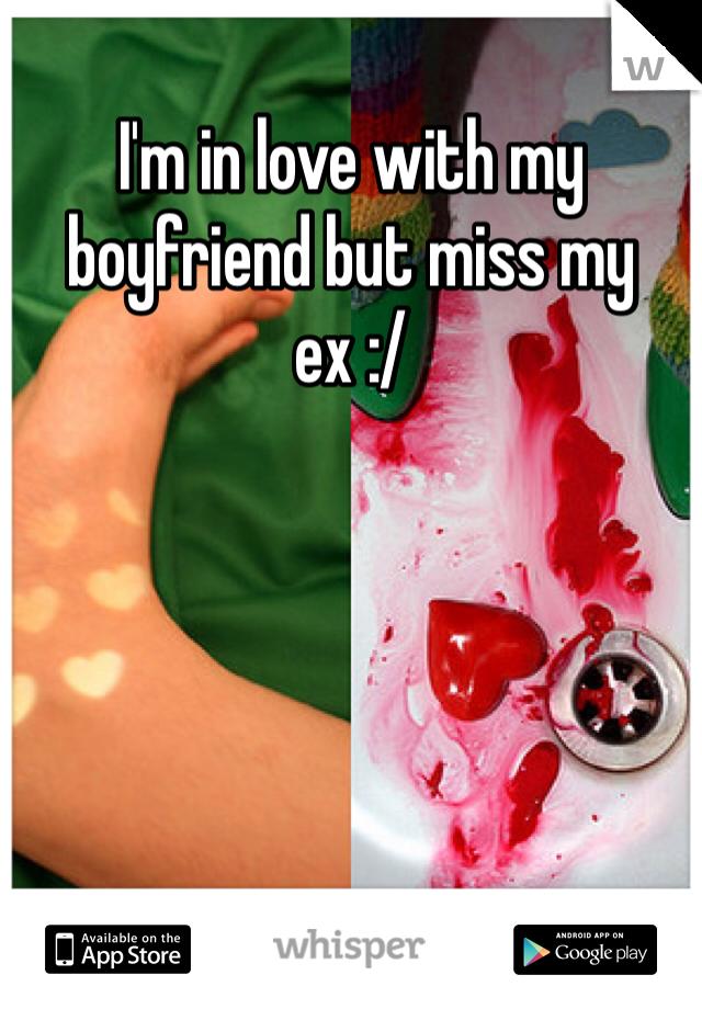 I'm in love with my boyfriend but miss my ex :/