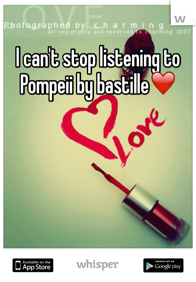 I can't stop listening to Pompeii by bastille❤️