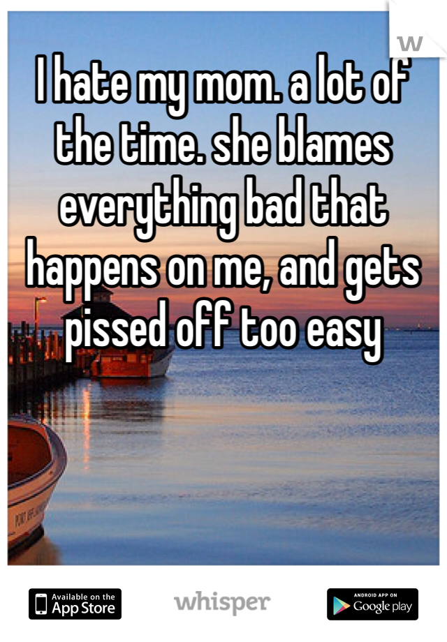 I hate my mom. a lot of the time. she blames everything bad that happens on me, and gets pissed off too easy