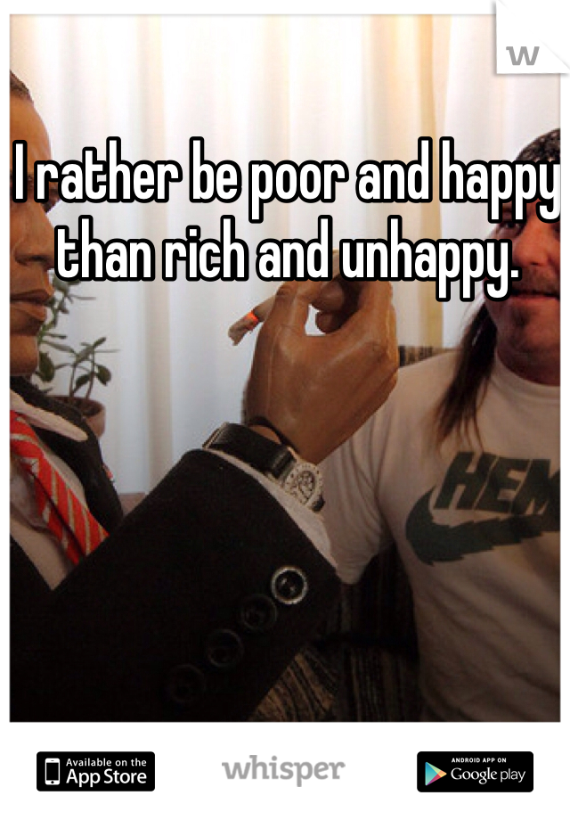 I rather be poor and happy than rich and unhappy.