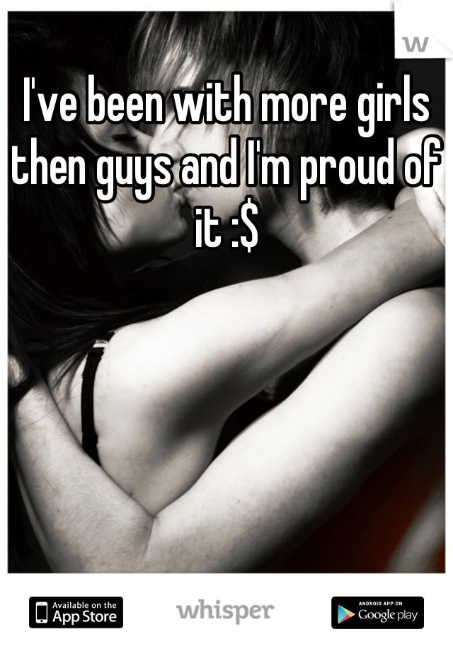I've been with more girls then guys and I'm proud of it :$