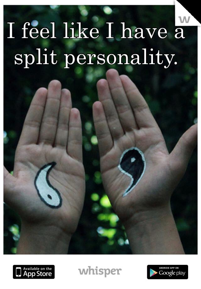 I feel like I have a split personality.