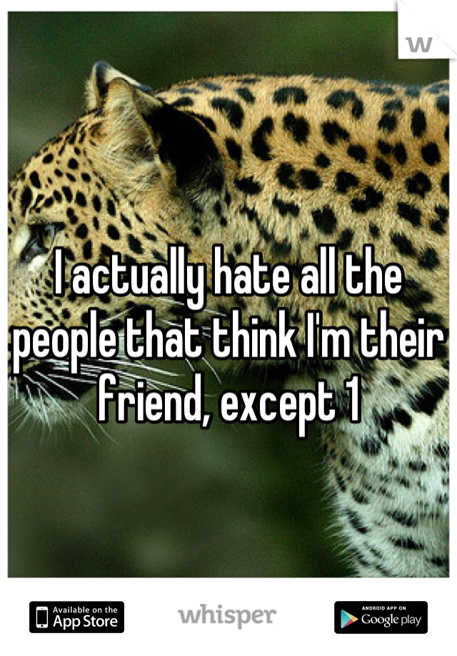 I actually hate all the people that think I'm their friend, except 1