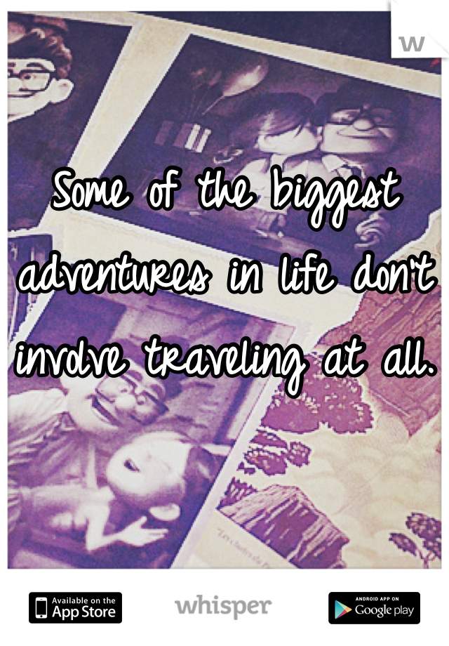 Some of the biggest adventures in life don't involve traveling at all.