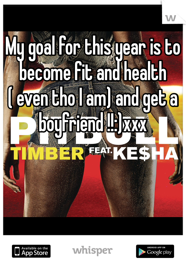 My goal for this year is to become fit and health ( even tho I am) and get a boyfriend !!:)xxx
