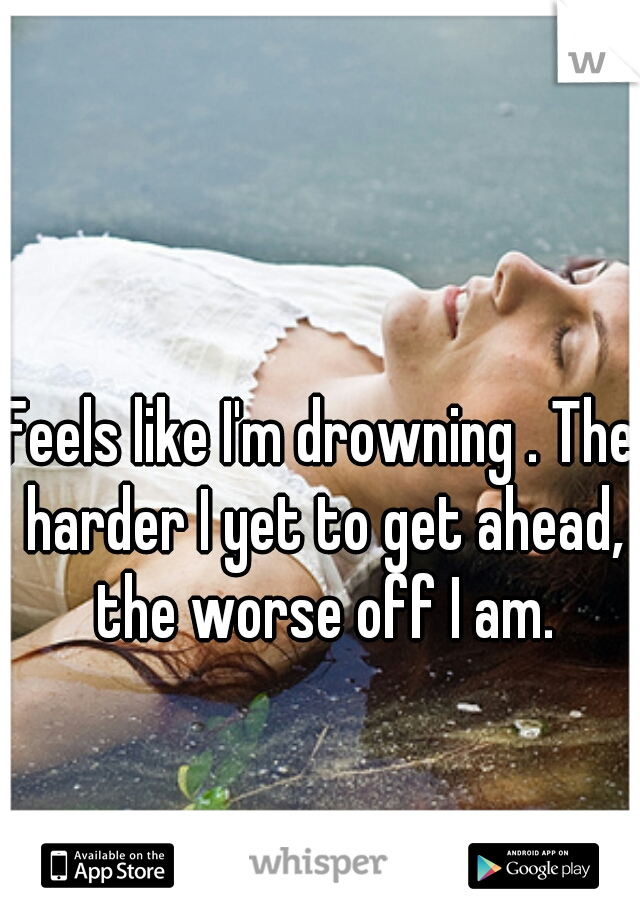 Feels like I'm drowning . The harder I yet to get ahead, the worse off I am.