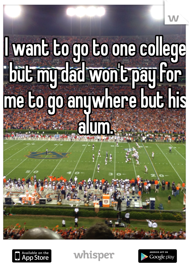 I want to go to one college but my dad won't pay for me to go anywhere but his alum.