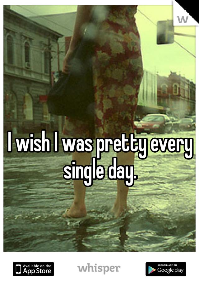 I wish I was pretty every single day.