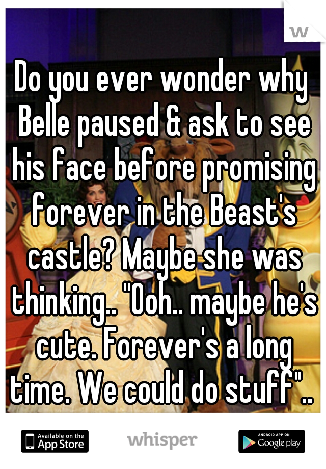 "Do you ever wonder why Belle paused & ask to see his face before promising forever in the Beast's castle? Maybe she was thinking.. ""Ooh.. maybe he's cute. Forever's a long time. We could do stuff"".."
