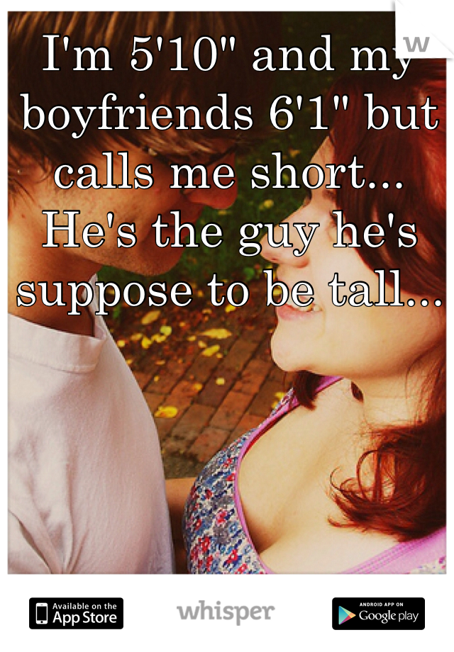 "I'm 5'10"" and my boyfriends 6'1"" but calls me short... He's the guy he's suppose to be tall..."