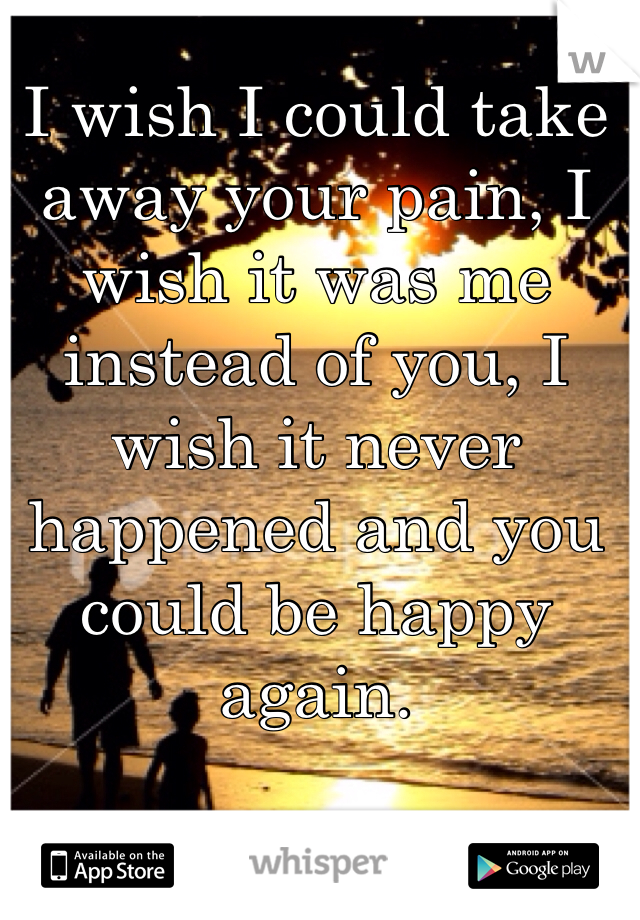 I wish I could take away your pain, I wish it was me instead of you, I wish it never happened and you could be happy again.