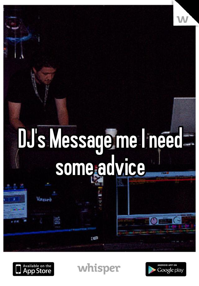 DJ's Message me I need some advice