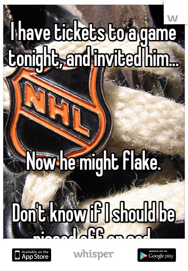 I have tickets to a game tonight, and invited him...    Now he might flake.  Don't know if I should be pissed off or sad.