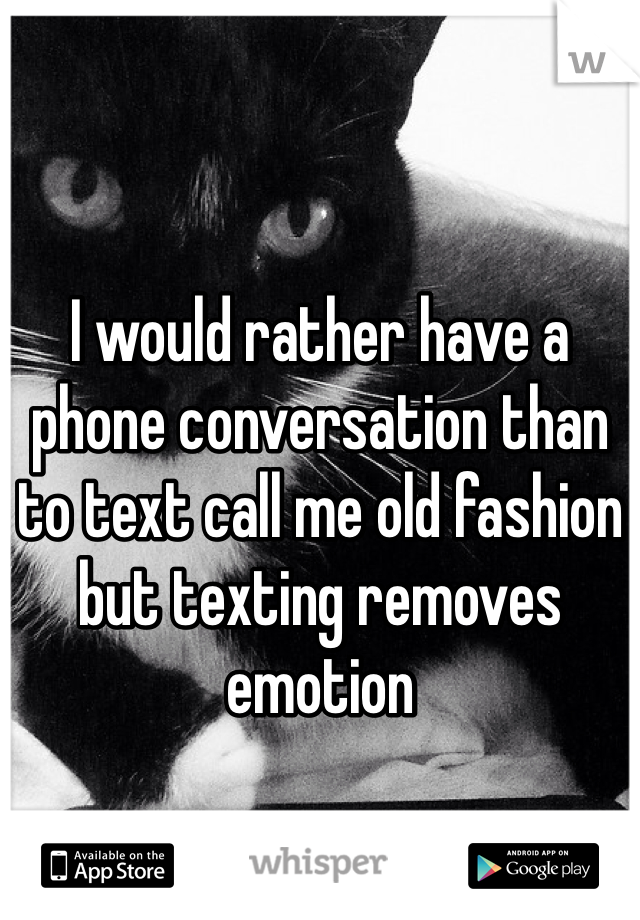 I would rather have a phone conversation than to text call me old fashion but texting removes emotion