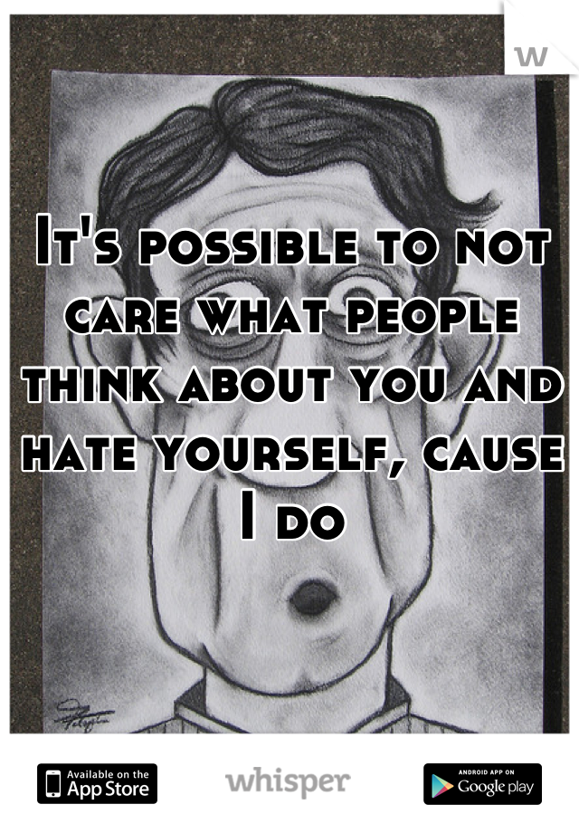 It's possible to not care what people think about you and hate yourself, cause I do