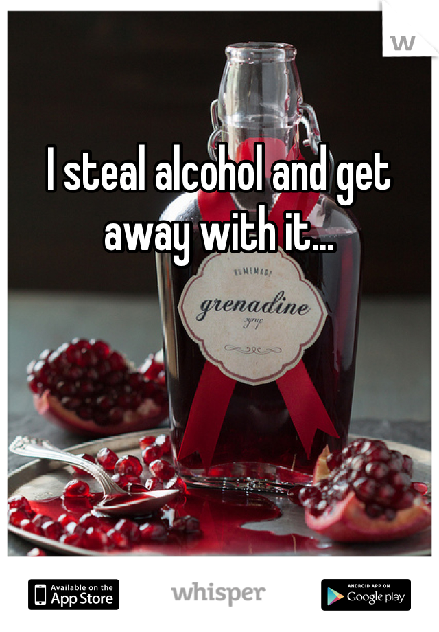 I steal alcohol and get away with it...