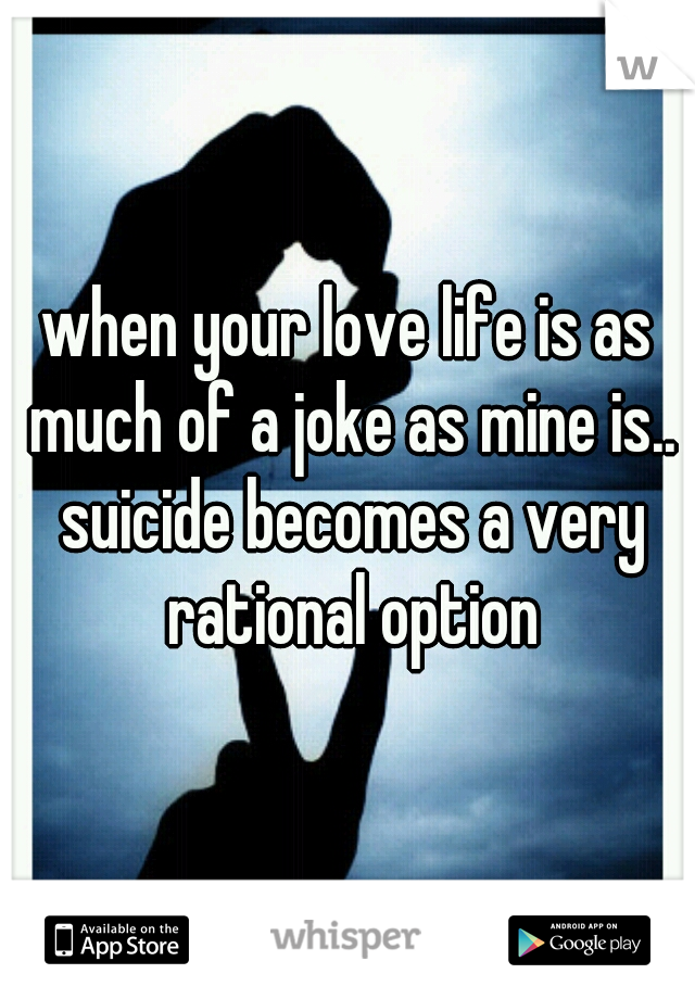 when your love life is as much of a joke as mine is.. suicide becomes a very rational option