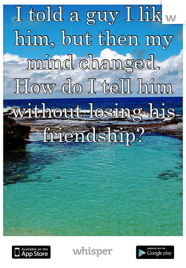 I told a guy I like him, but then my mind changed. How do I tell him without losing his friendship?