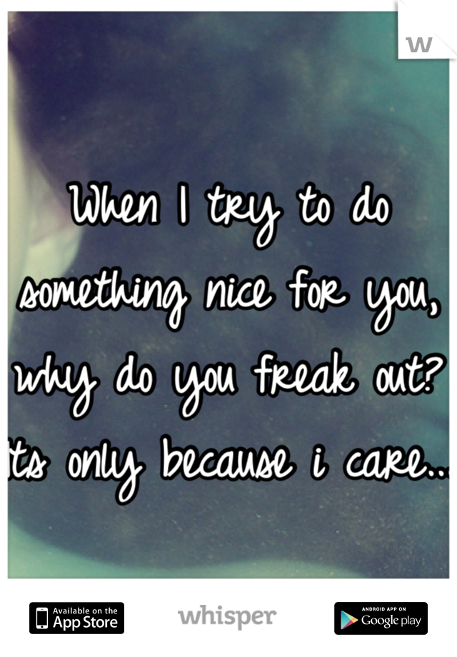 When I try to do something nice for you, why do you freak out? Its only because i care...
