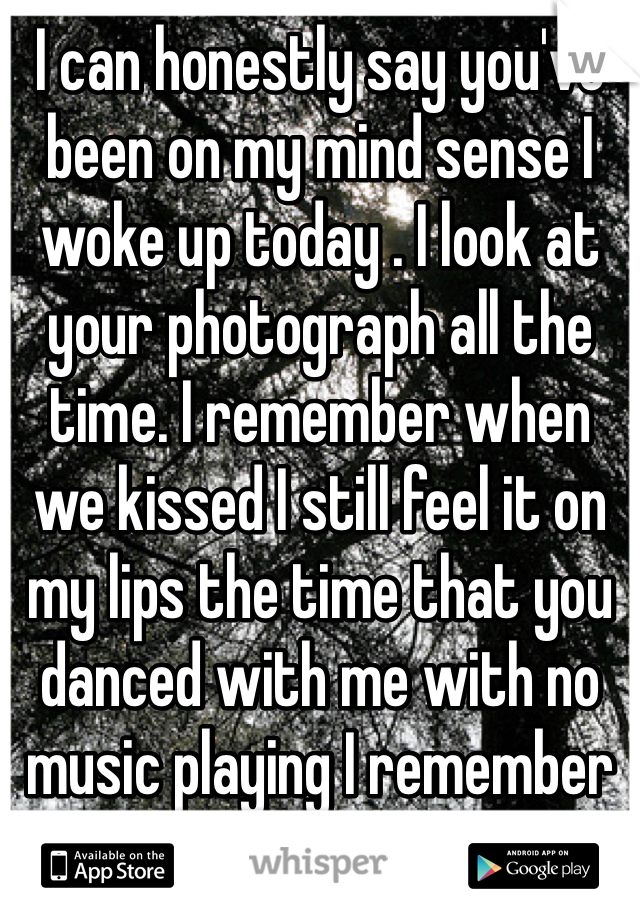 I can honestly say you've been on my mind sense I woke up today . I look at your photograph all the time. I remember when we kissed I still feel it on my lips the time that you danced with me with no music playing I remember the simple things.