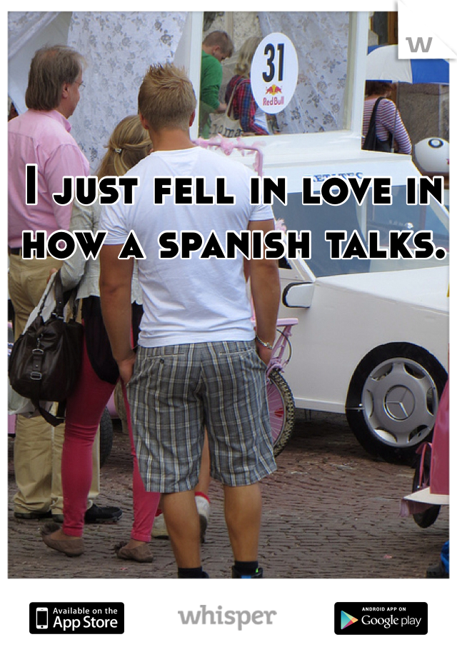 I just fell in love in how a spanish talks.
