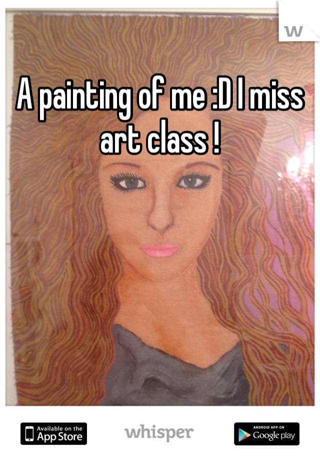 A painting of me :D I miss art class !