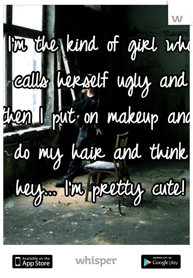 I'm the kind of girl who calls herself ugly and then I put on makeup and do my hair and think hey... I'm pretty cute!