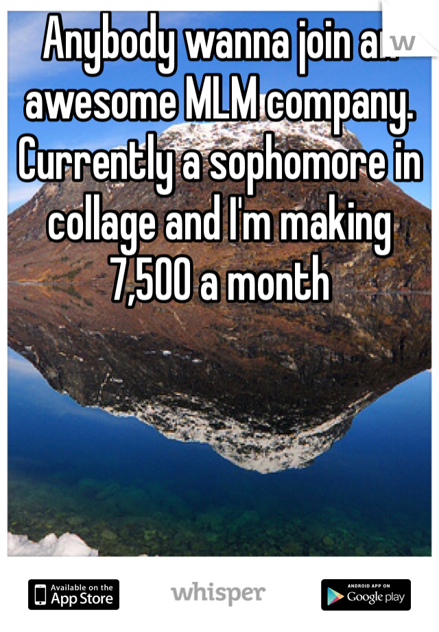 Anybody wanna join an awesome MLM company. Currently a sophomore in collage and I'm making 7,500 a month