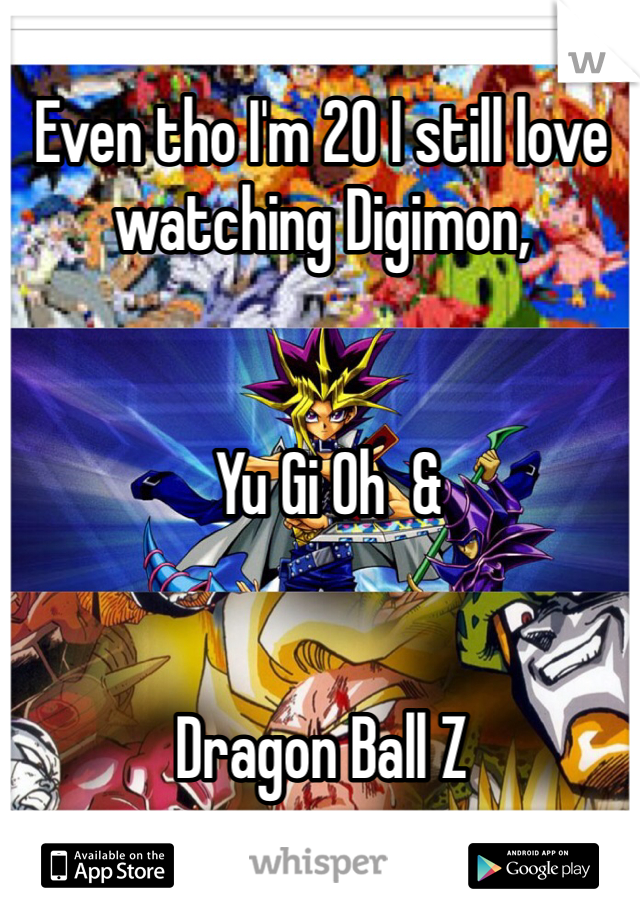 Even tho I'm 20 I still love watching Digimon,    Yu Gi Oh  &    Dragon Ball Z