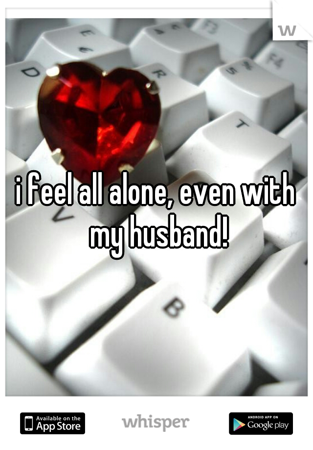 i feel all alone, even with my husband!