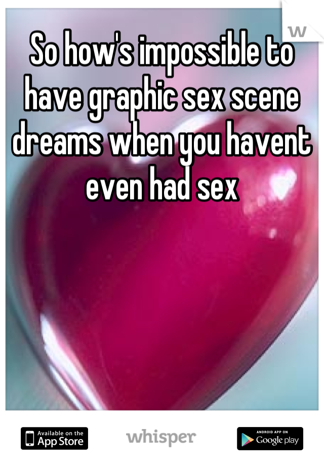 So how's impossible to have graphic sex scene dreams when you havent even had sex
