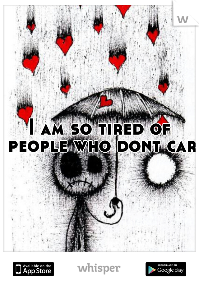 I am so tired of people who dont care