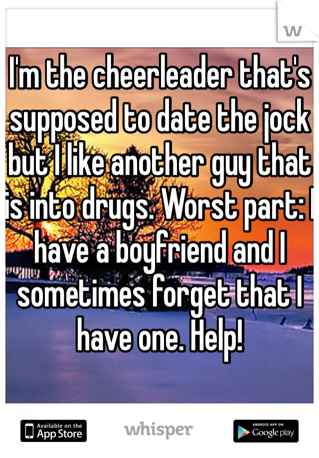 I'm the cheerleader that's supposed to date the jock but I like another guy that is into drugs. Worst part: I have a boyfriend and I sometimes forget that I have one. Help!
