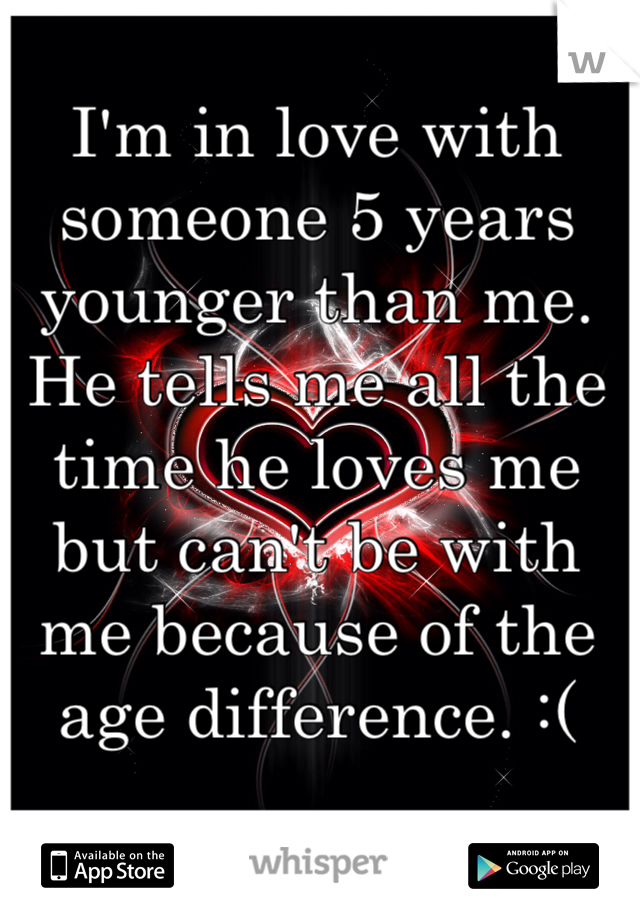 I'm in love with someone 5 years younger than me. He tells me all the time he loves me but can't be with me because of the age difference. :(