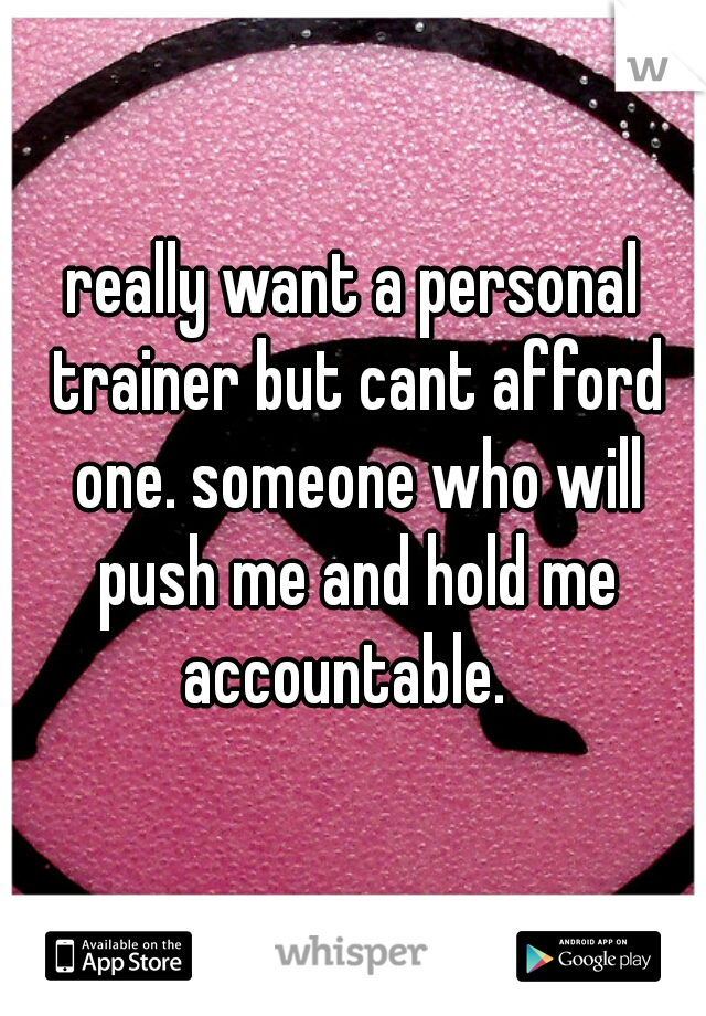 really want a personal trainer but cant afford one. someone who will push me and hold me accountable.