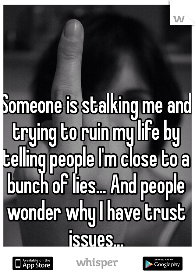 Someone is stalking me and trying to ruin my life by telling people I'm close to a bunch of lies... And people wonder why I have trust issues...