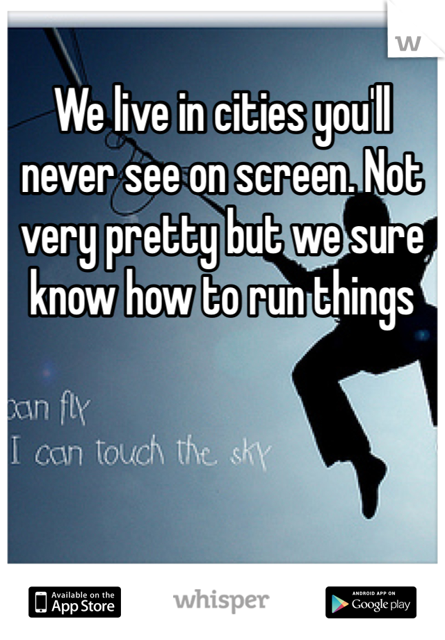 We live in cities you'll never see on screen. Not very pretty but we sure know how to run things