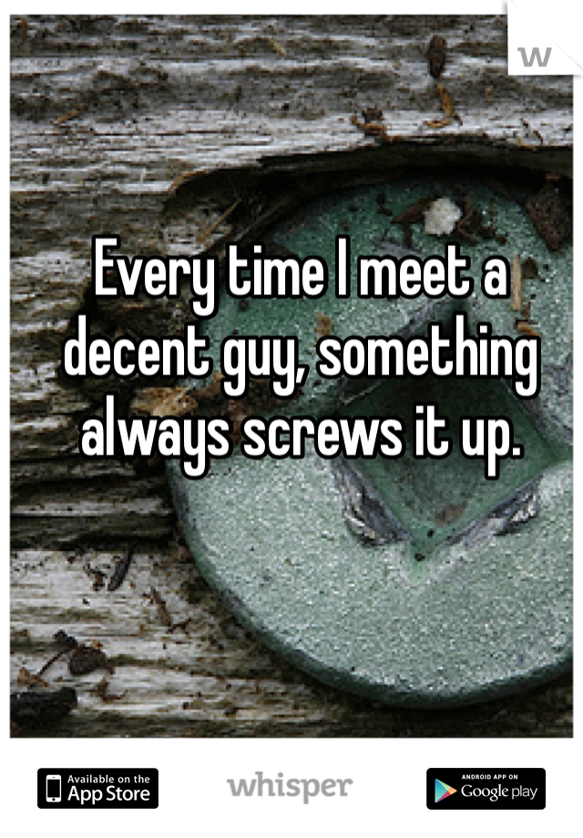 Every time I meet a decent guy, something always screws it up.