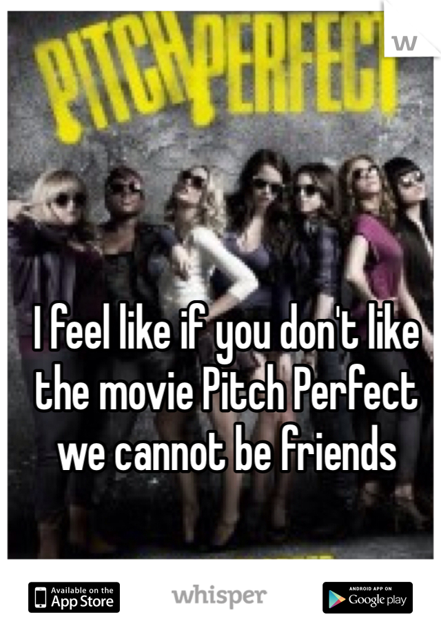 I feel like if you don't like the movie Pitch Perfect we cannot be friends