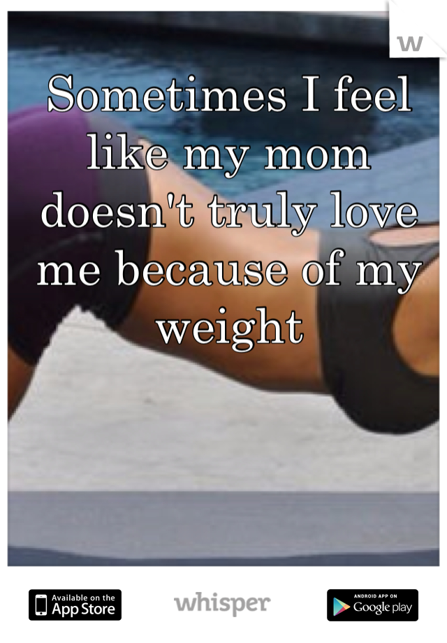 Sometimes I feel like my mom doesn't truly love me because of my weight