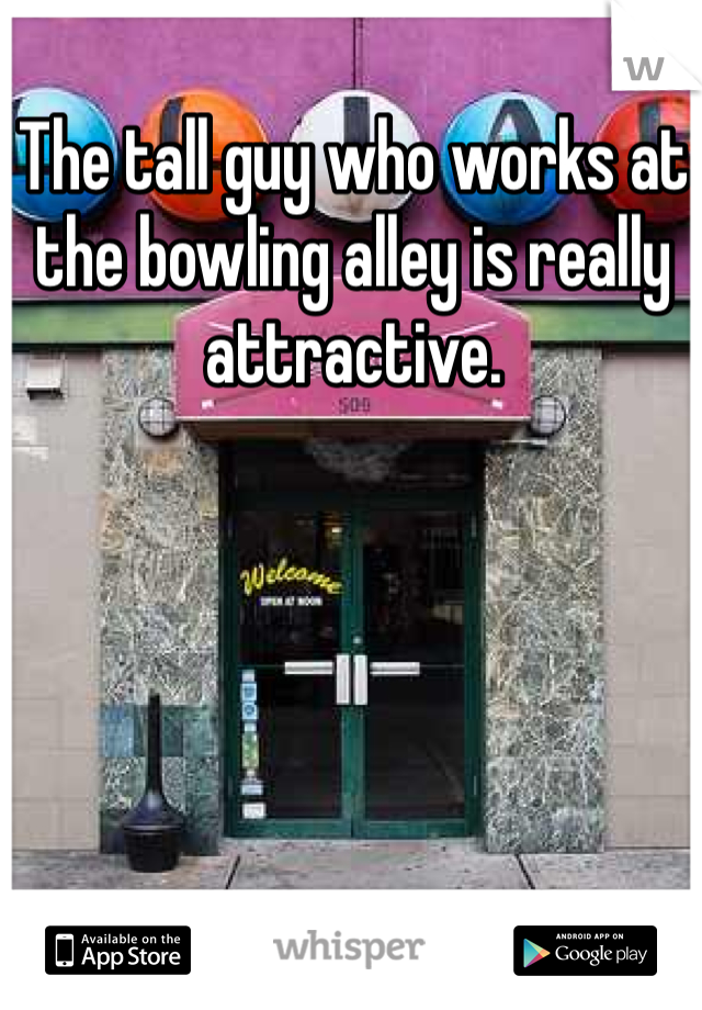 The tall guy who works at the bowling alley is really attractive.