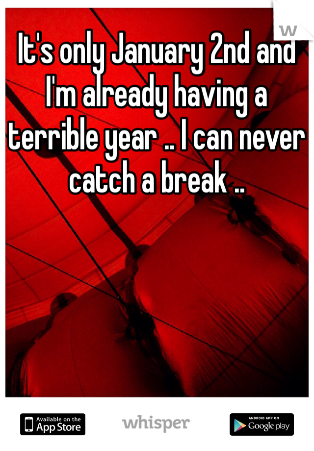 It's only January 2nd and I'm already having a terrible year .. I can never catch a break ..