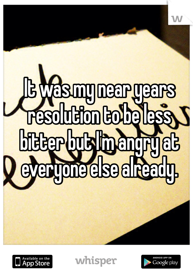 It was my near years resolution to be less bitter but I'm angry at everyone else already.