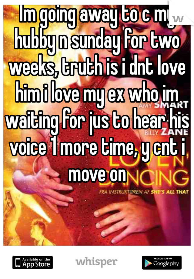 Im going away to c my hubby n sunday for two weeks, truth is i dnt love him i love my ex who im waiting for jus to hear his voice 1 more time, y cnt i move on