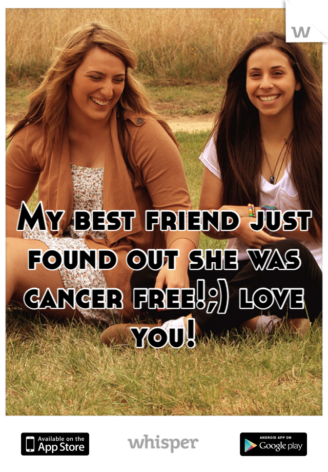 My best friend just found out she was cancer free!;) love you!