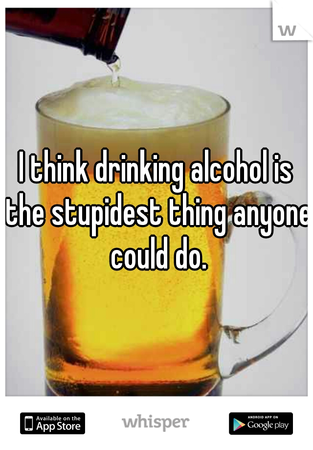 I think drinking alcohol is the stupidest thing anyone could do.