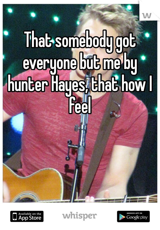 That somebody got everyone but me by hunter Hayes, that how I feel