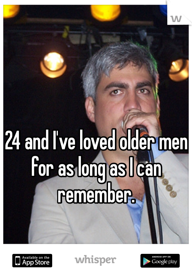 24 and I've loved older men for as long as I can remember.