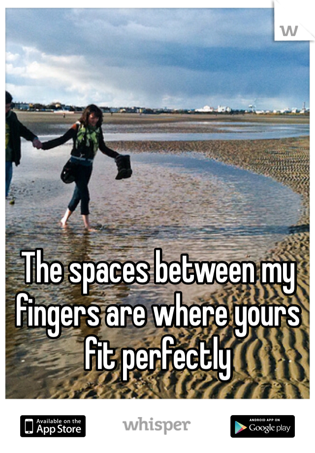 The spaces between my fingers are where yours fit perfectly
