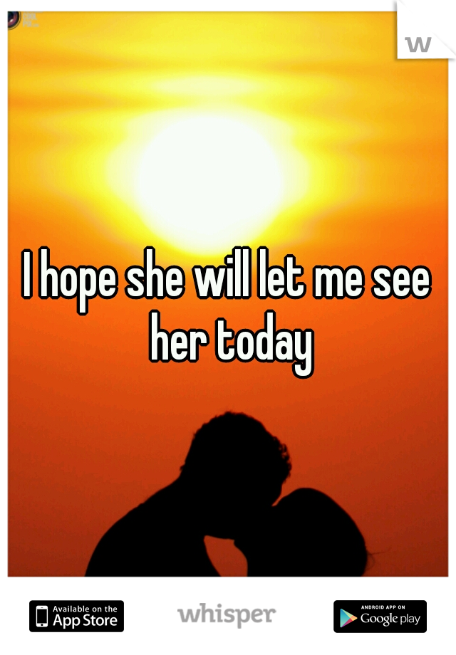 I hope she will let me see her today
